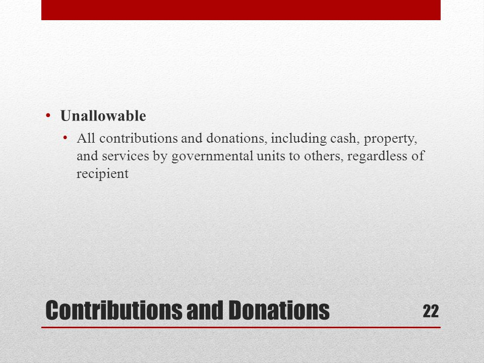 Contributions and Donations Unallowable All contributions and donations, including cash, property, and services by governmental units to others, regardless of recipient 22