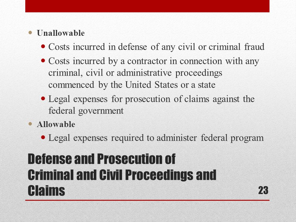 Defense and Prosecution of Criminal and Civil Proceedings and Claims Unallowable Costs incurred in defense of any civil or criminal fraud Costs incurred by a contractor in connection with any criminal, civil or administrative proceedings commenced by the United States or a state Legal expenses for prosecution of claims against the federal government Allowable Legal expenses required to administer federal program 23