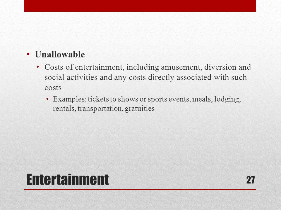 Entertainment Unallowable Costs of entertainment, including amusement, diversion and social activities and any costs directly associated with such costs Examples: tickets to shows or sports events, meals, lodging, rentals, transportation, gratuities 27