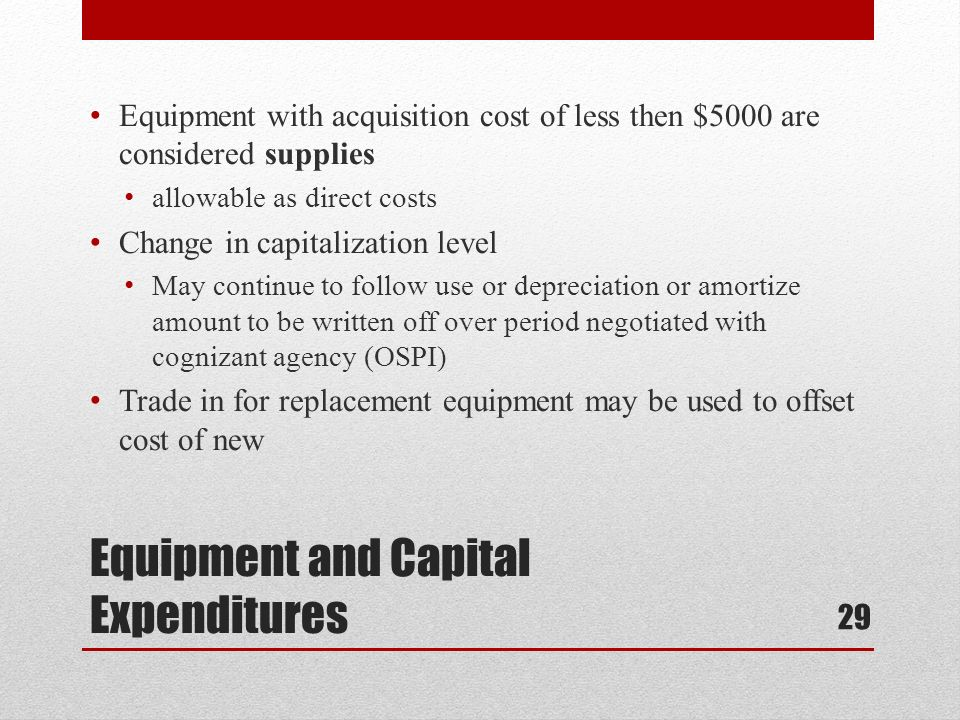 Equipment and Capital Expenditures Equipment with acquisition cost of less then $5000 are considered supplies allowable as direct costs Change in capitalization level May continue to follow use or depreciation or amortize amount to be written off over period negotiated with cognizant agency (OSPI) Trade in for replacement equipment may be used to offset cost of new 29