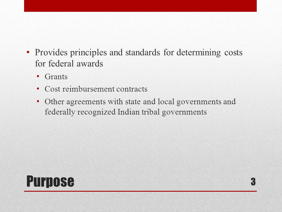 Purpose Provides principles and standards for determining costs for federal awards Grants Cost reimbursement contracts Other agreements with state and local governments and federally recognized Indian tribal governments 3