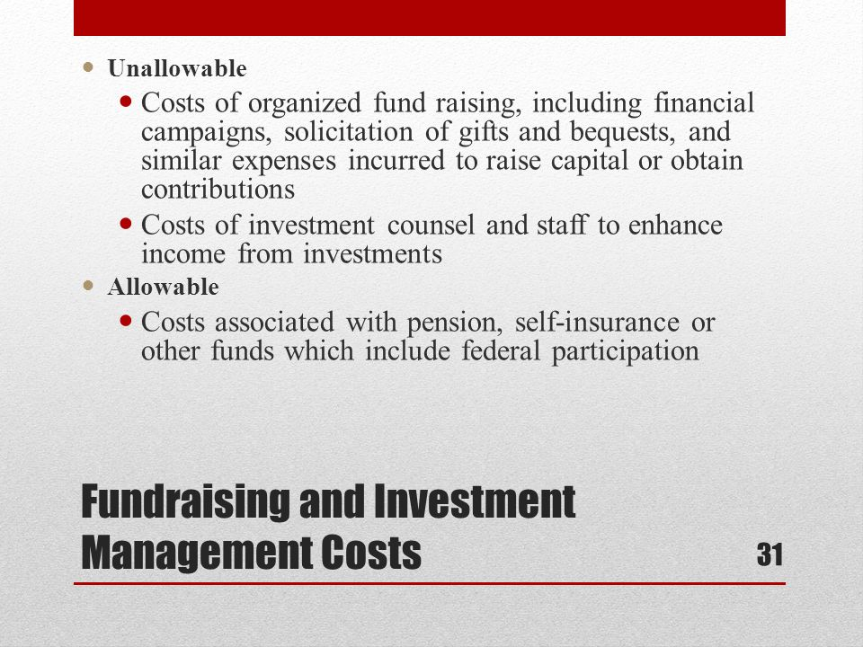 Fundraising and Investment Management Costs Unallowable Costs of organized fund raising, including financial campaigns, solicitation of gifts and bequests, and similar expenses incurred to raise capital or obtain contributions Costs of investment counsel and staff to enhance income from investments Allowable Costs associated with pension, self-insurance or other funds which include federal participation 31