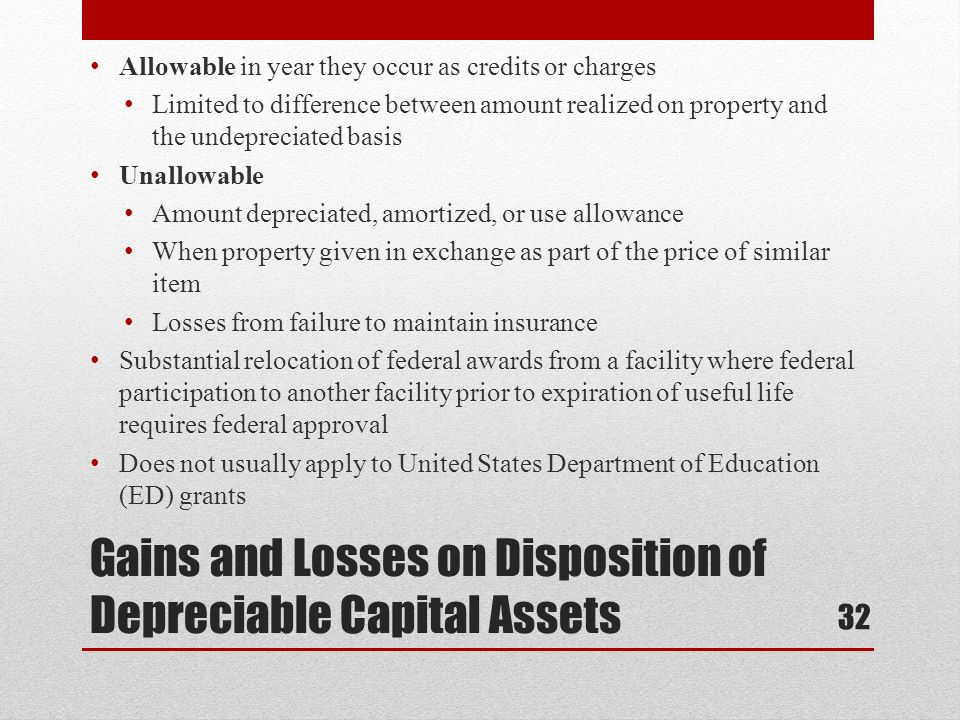 Gains and Losses on Disposition of Depreciable Capital Assets Allowable in year they occur as credits or charges Limited to difference between amount realized on property and the undepreciated basis Unallowable Amount depreciated, amortized, or use allowance When property given in exchange as part of the price of similar item Losses from failure to maintain insurance Substantial relocation of federal awards from a facility where federal participation to another facility prior to expiration of useful life requires federal approval Does not usually apply to United States Department of Education (ED) grants 32