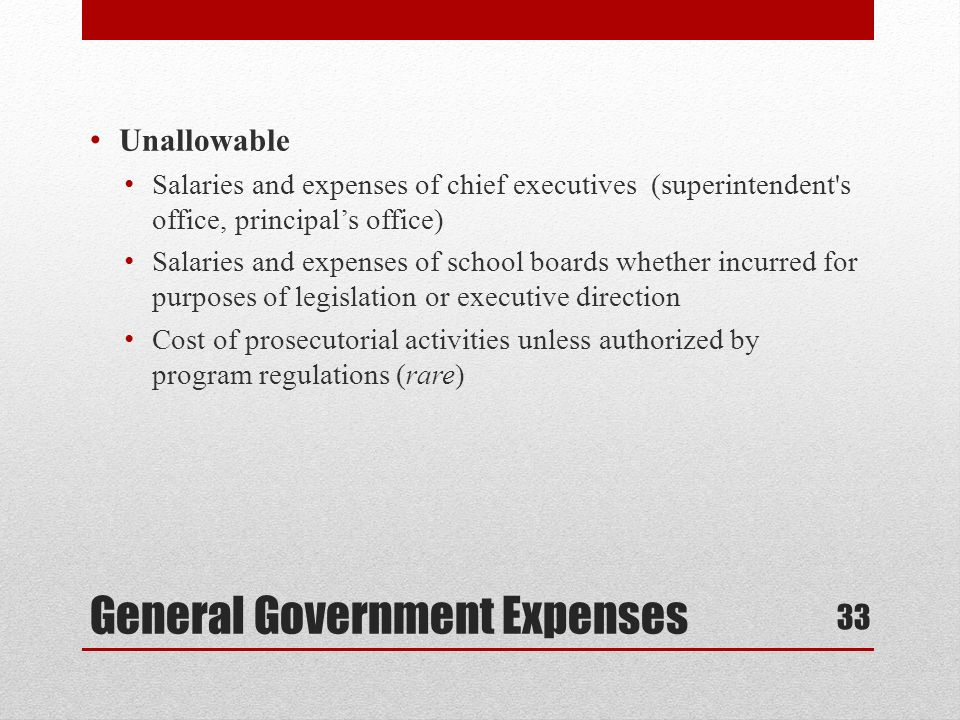 General Government Expenses Unallowable Salaries and expenses of chief executives (superintendent s office, principals office) Salaries and expenses of school boards whether incurred for purposes of legislation or executive direction Cost of prosecutorial activities unless authorized by program regulations (rare) 33