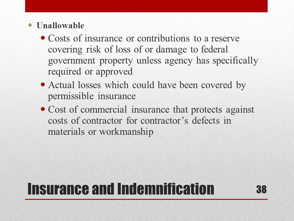 Insurance and Indemnification Unallowable Costs of insurance or contributions to a reserve covering risk of loss of or damage to federal government property unless agency has specifically required or approved Actual losses which could have been covered by permissible insurance Cost of commercial insurance that protects against costs of contractor for contractors defects in materials or workmanship 38