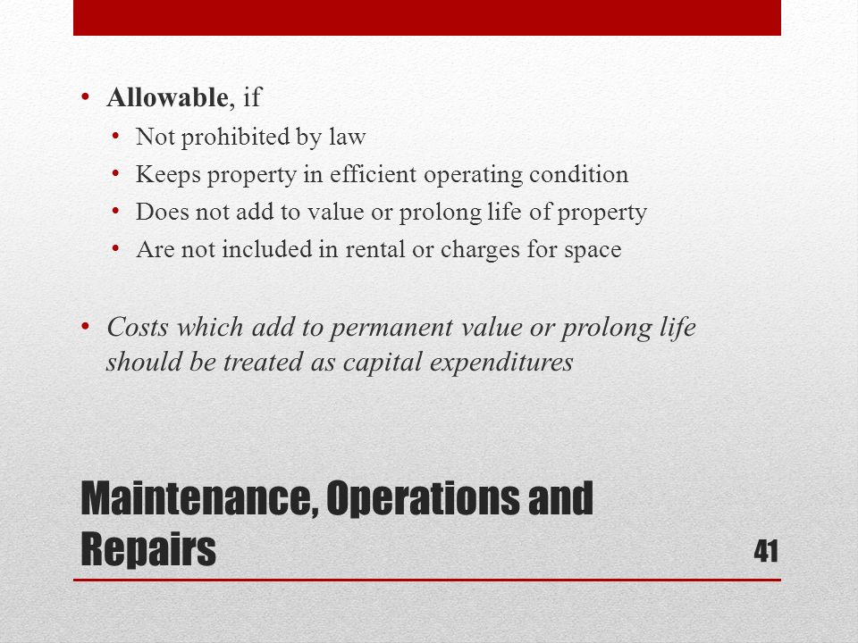 Maintenance, Operations and Repairs Allowable, if Not prohibited by law Keeps property in efficient operating condition Does not add to value or prolong life of property Are not included in rental or charges for space Costs which add to permanent value or prolong life should be treated as capital expenditures 41