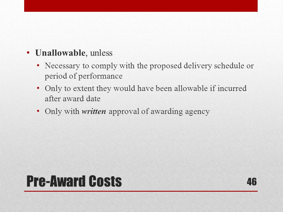 Pre-Award Costs Unallowable, unless Necessary to comply with the proposed delivery schedule or period of performance Only to extent they would have been allowable if incurred after award date Only with written approval of awarding agency 46