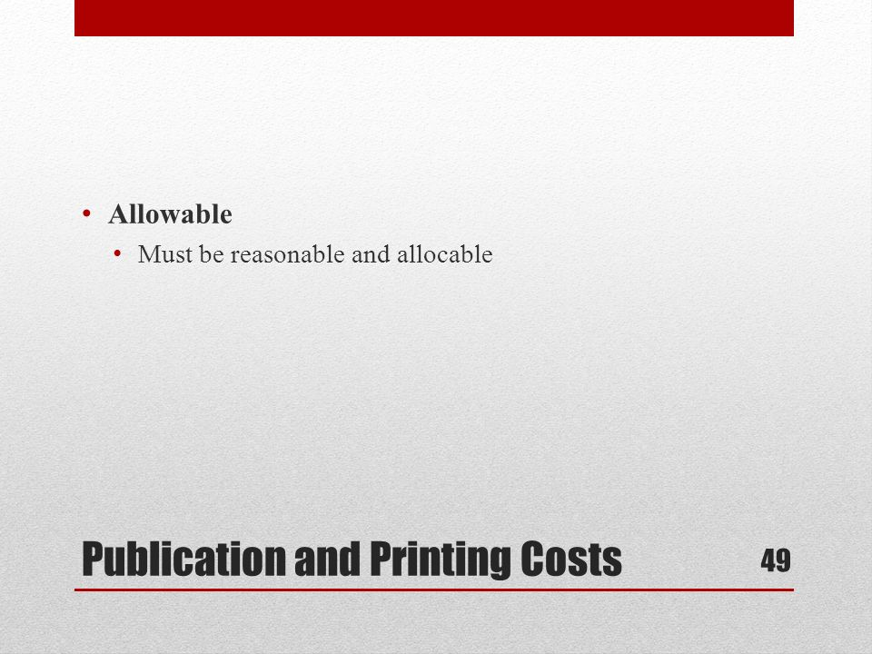 Publication and Printing Costs Allowable Must be reasonable and allocable 49