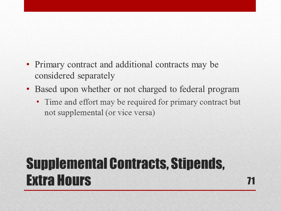 Supplemental Contracts, Stipends, Extra Hours Primary contract and additional contracts may be considered separately Based upon whether or not charged to federal program Time and effort may be required for primary contract but not supplemental (or vice versa) 71