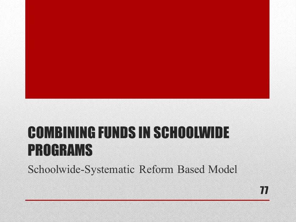 COMBINING FUNDS IN SCHOOLWIDE PROGRAMS Schoolwide-Systematic Reform Based Model 77
