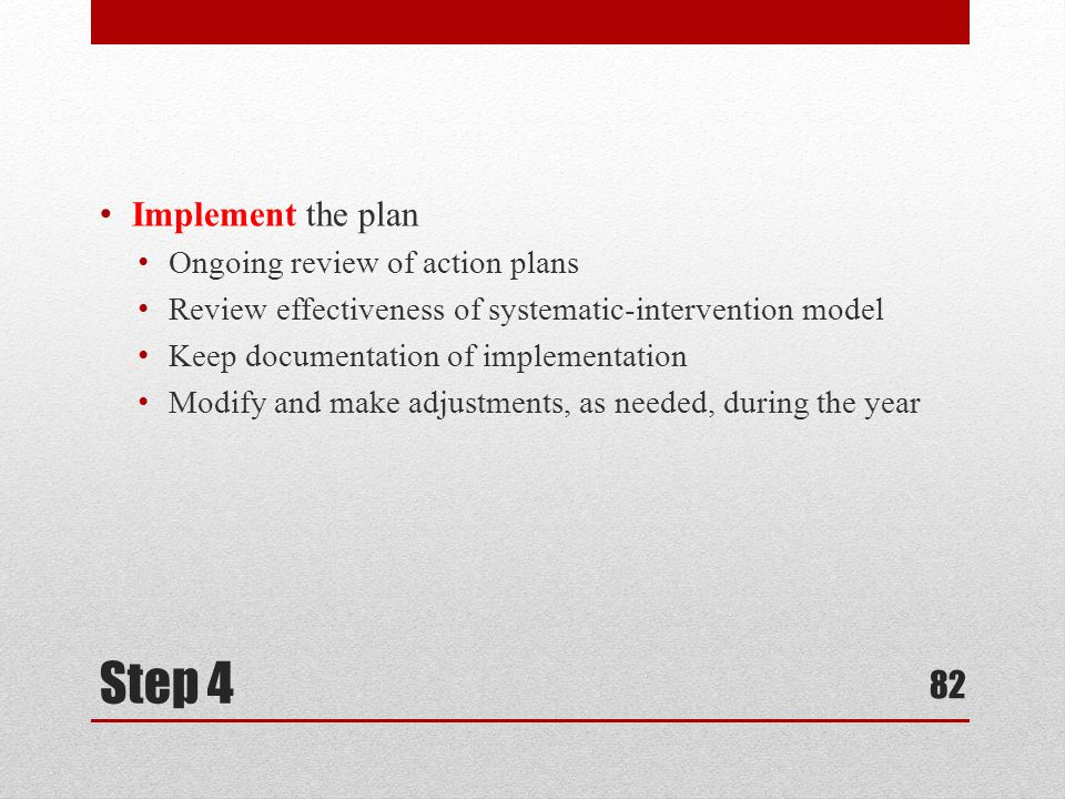 Step 4 Implement the plan Ongoing review of action plans Review effectiveness of systematic-intervention model Keep documentation of implementation Modify and make adjustments, as needed, during the year 82
