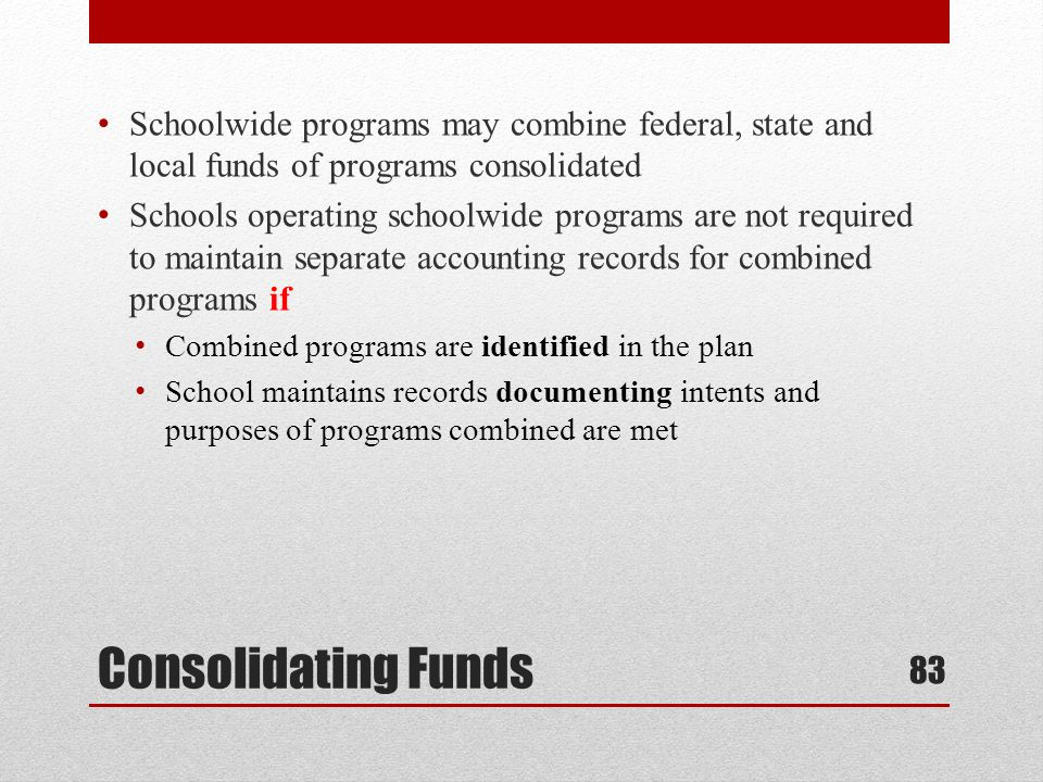 Consolidating Funds Schoolwide programs may combine federal, state and local funds of programs consolidated Schools operating schoolwide programs are not required to maintain separate accounting records for combined programs if Combined programs are identified in the plan School maintains records documenting intents and purposes of programs combined are met 83