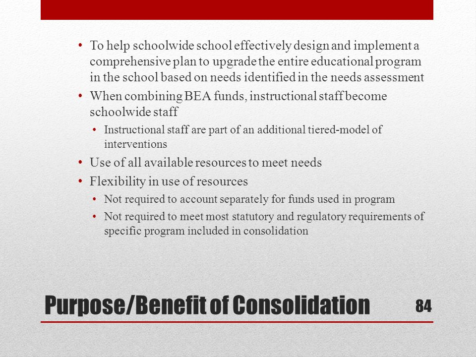 Purpose/Benefit of Consolidation To help schoolwide school effectively design and implement a comprehensive plan to upgrade the entire educational program in the school based on needs identified in the needs assessment When combining BEA funds, instructional staff become schoolwide staff Instructional staff are part of an additional tiered-model of interventions Use of all available resources to meet needs Flexibility in use of resources Not required to account separately for funds used in program Not required to meet most statutory and regulatory requirements of specific program included in consolidation 84