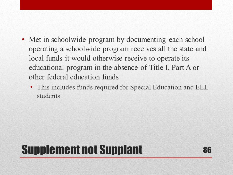 Supplement not Supplant Met in schoolwide program by documenting each school operating a schoolwide program receives all the state and local funds it would otherwise receive to operate its educational program in the absence of Title I, Part A or other federal education funds This includes funds required for Special Education and ELL students 86