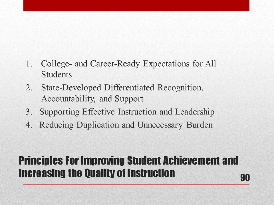 1.College- and Career-Ready Expectations for All Students 2.State-Developed Differentiated Recognition, Accountability, and Support 3.Supporting Effective Instruction and Leadership 4.Reducing Duplication and Unnecessary Burden Principles For Improving Student Achievement and Increasing the Quality of Instruction 90