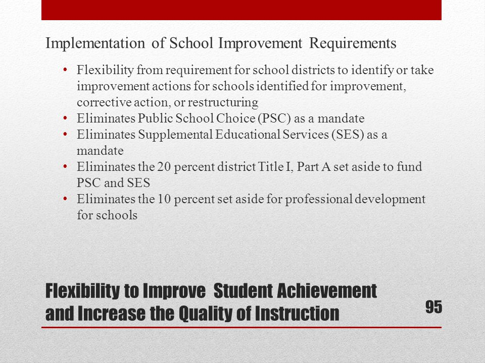 Implementation of School Improvement Requirements Flexibility from requirement for school districts to identify or take improvement actions for schools identified for improvement, corrective action, or restructuring Eliminates Public School Choice (PSC) as a mandate Eliminates Supplemental Educational Services (SES) as a mandate Eliminates the 20 percent district Title I, Part A set aside to fund PSC and SES Eliminates the 10 percent set aside for professional development for schools Flexibility to Improve Student Achievement and Increase the Quality of Instruction 95