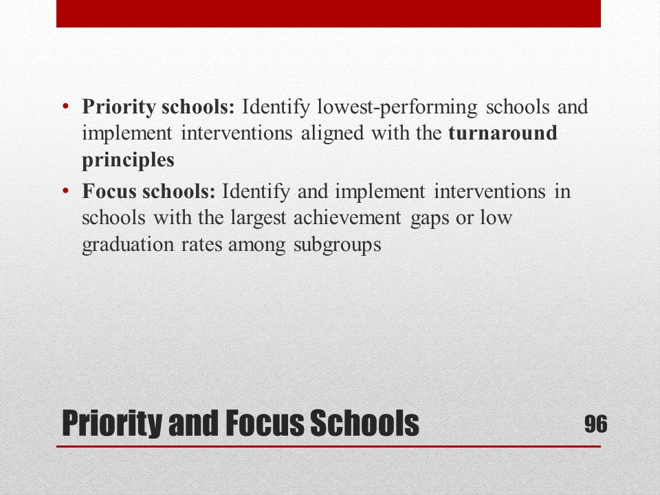 Priority schools: Identify lowest-performing schools and implement interventions aligned with the turnaround principles Focus schools: Identify and implement interventions in schools with the largest achievement gaps or low graduation rates among subgroups Priority and Focus Schools 96