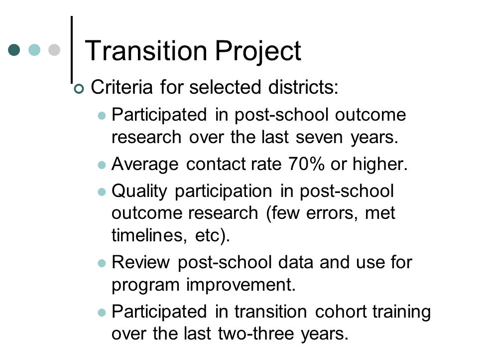 Transition Project Criteria for selected districts: Participated in post-school outcome research over the last seven years.