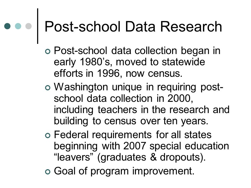 Post-school Data Research Post-school data collection began in early 1980s, moved to statewide efforts in 1996, now census.