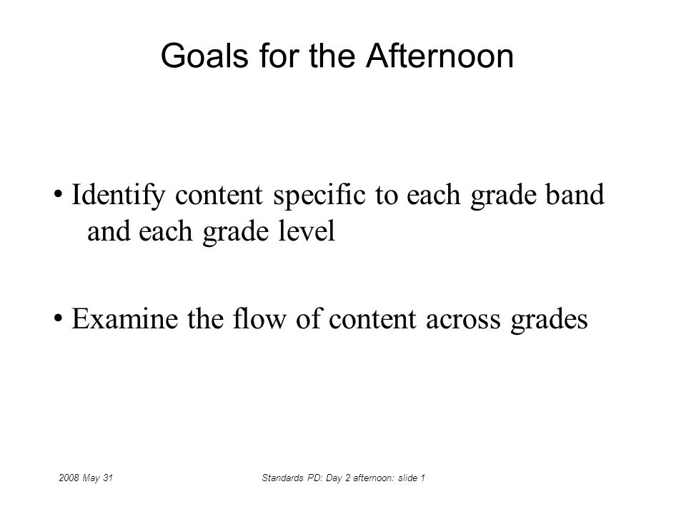 2008 May 31Standards PD: Day 2 afternoon: slide 1 Goals for the Afternoon Identify content specific to each grade band and each grade level Examine th