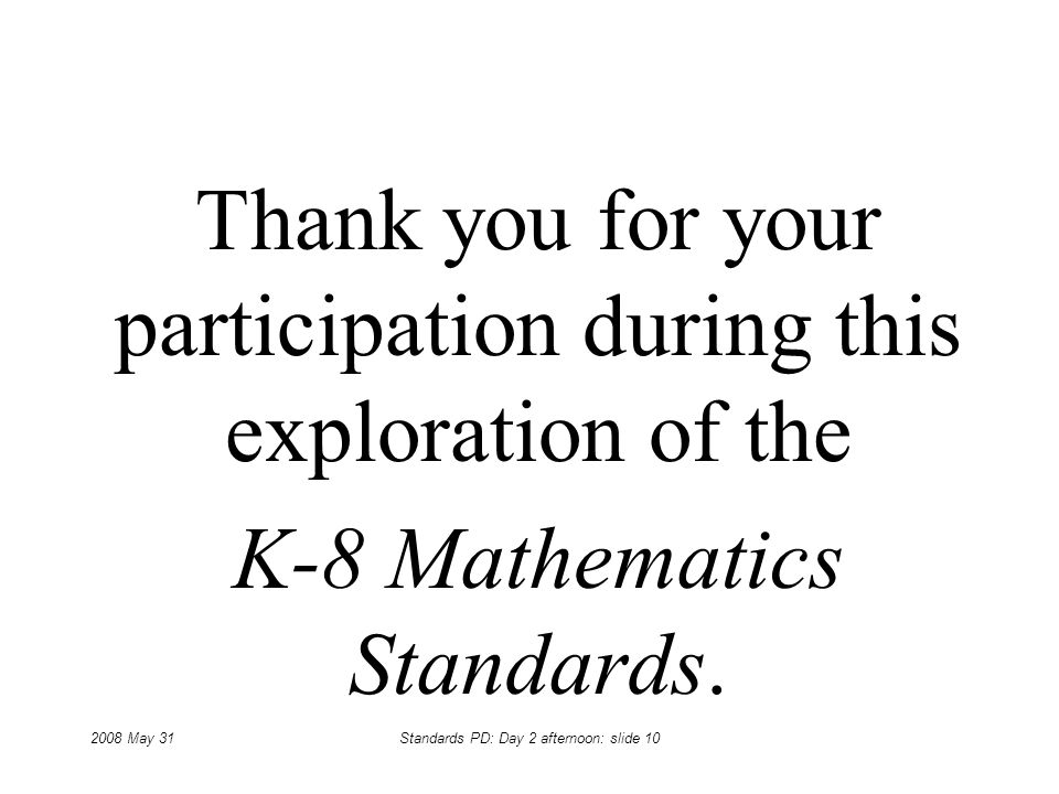 2008 May 31Standards PD: Day 2 afternoon: slide 10 Thank you for your participation during this exploration of the K-8 Mathematics Standards.