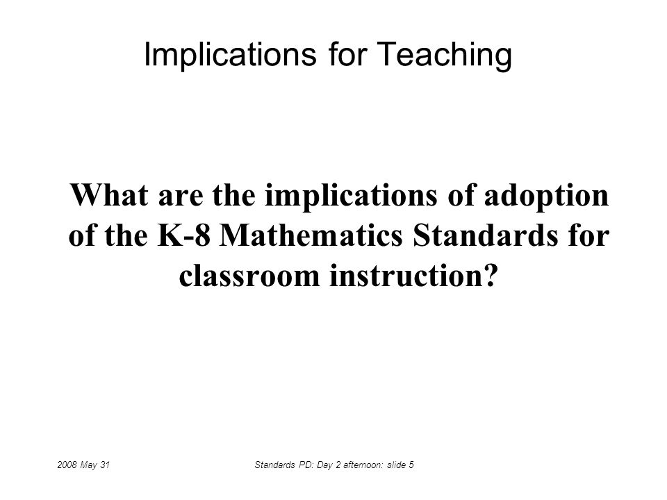 2008 May 31Standards PD: Day 2 afternoon: slide 5 Implications for Teaching What are the implications of adoption of the K-8 Mathematics Standards for classroom instruction?