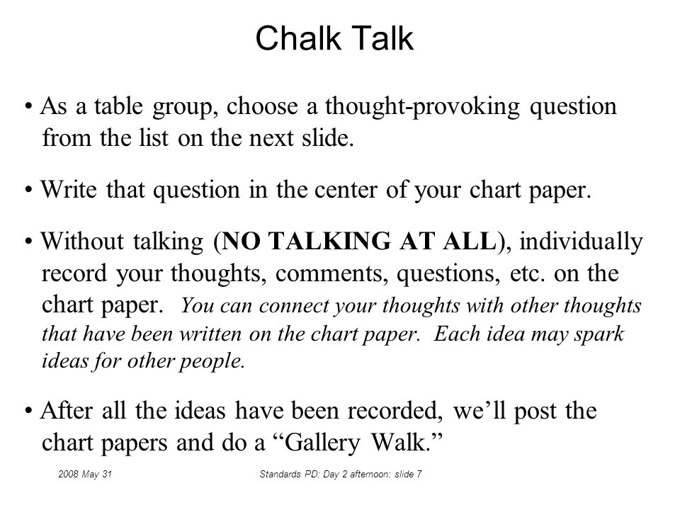 2008 May 31Standards PD: Day 2 afternoon: slide 7 Chalk Talk As a table group, choose a thought-provoking question from the list on the next slide.