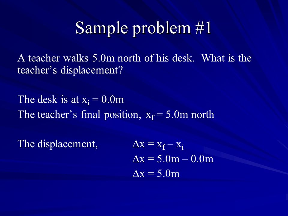 Sample problem #1 A teacher walks 5.0m north of his desk. What is the teachers displacement? The desk is at x i = 0.0m The teachers final position, x