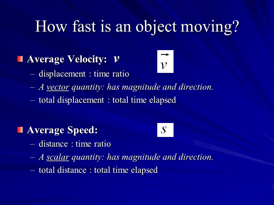 How fast is an object moving? Average Velocity: v –displacement : time ratio –A vector quantity: has magnitude and direction. –total displacement : to