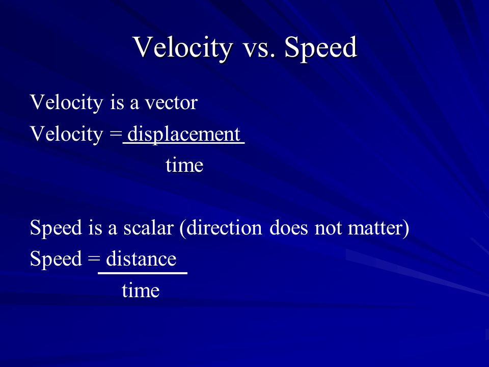 Velocity vs. Speed Velocity is a vector Velocity = displacement time Speed is a scalar (direction does not matter) Speed = distance time