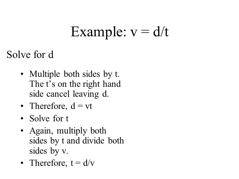 Example: v = d/t Multiple both sides by t. The ts on the right hand side cancel leaving d. Therefore, d = vt Solve for t Again, multiply both sides by