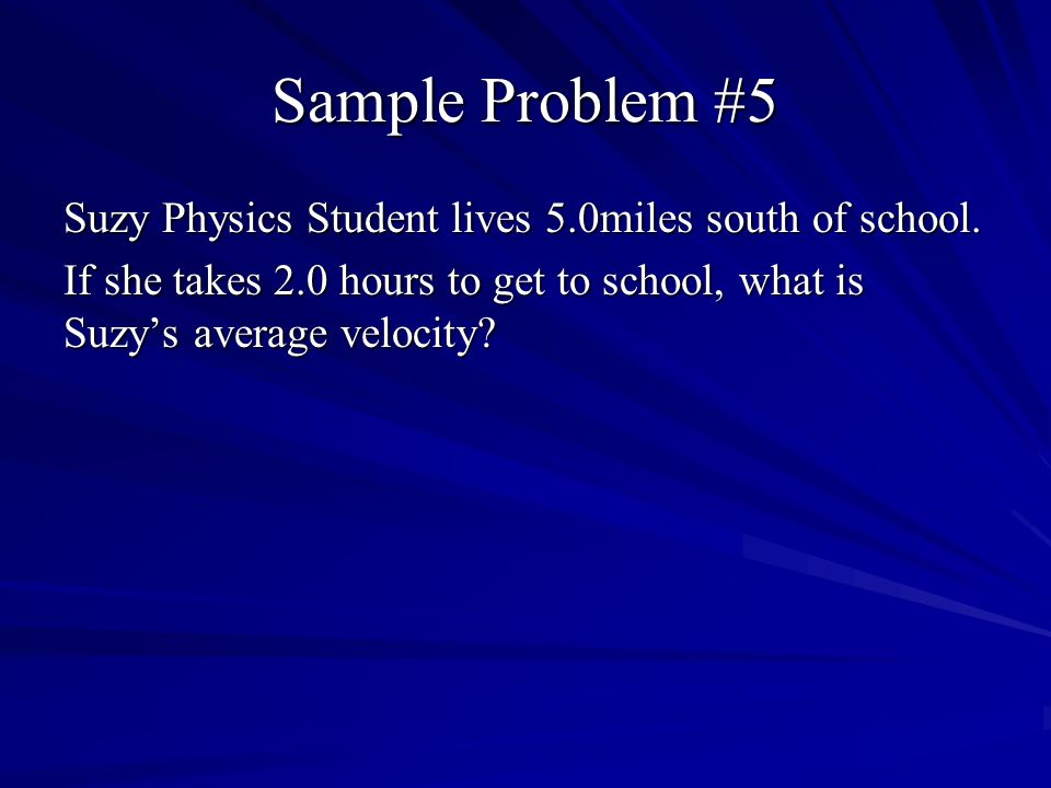 Sample Problem #5 Suzy Physics Student lives 5.0miles south of school. If she takes 2.0 hours to get to school, what is Suzys average velocity?
