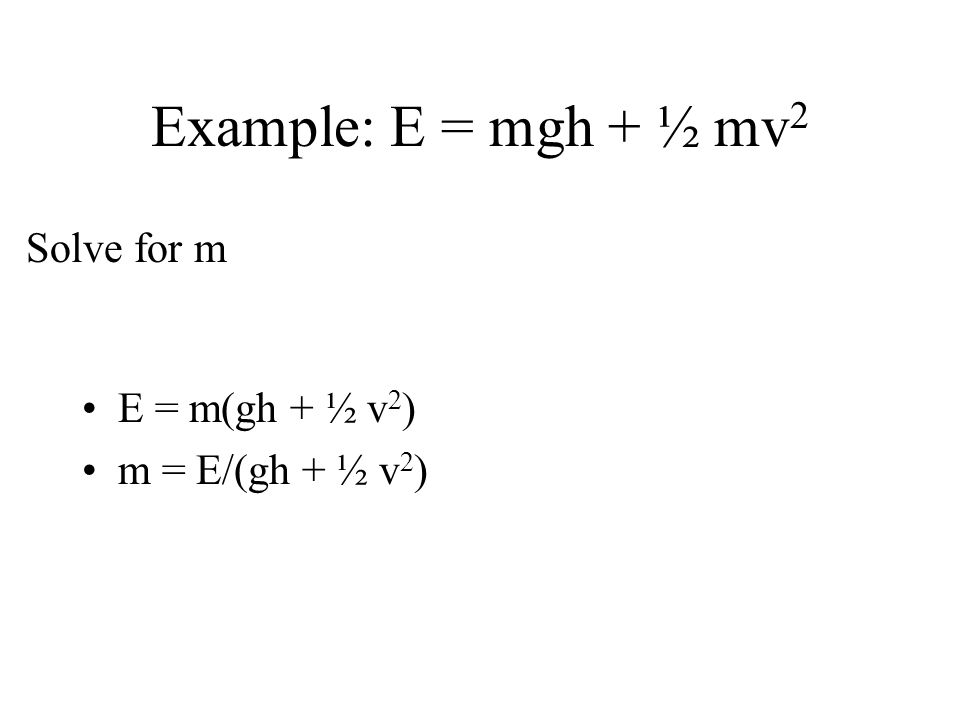 Example: E = mgh + ½ mv 2 E = m(gh + ½ v 2 ) m = E/(gh + ½ v 2 ) Solve for m