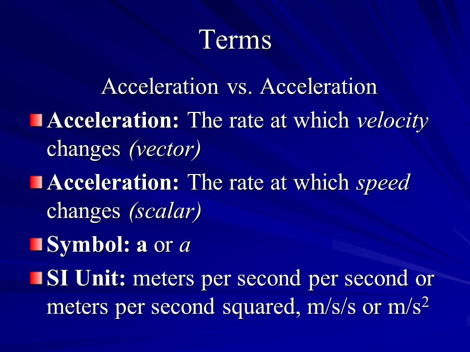 Terms Acceleration vs. Acceleration Acceleration: The rate at which velocity changes (vector) Acceleration: The rate at which speed changes (scalar) S