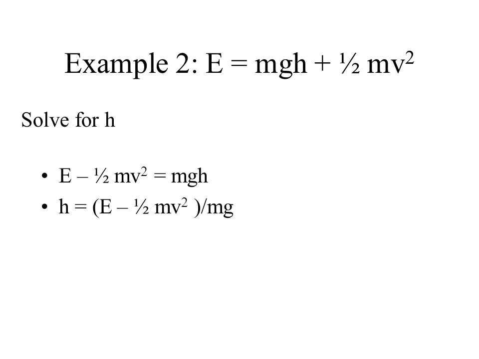 Example 2: E = mgh + ½ mv 2 E – ½ mv 2 = mgh h = (E – ½ mv 2 )/mg Solve for h