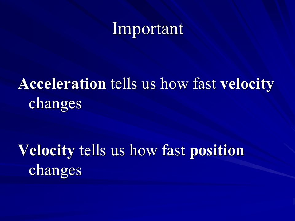 Important Acceleration tells us how fast velocity changes Velocity tells us how fast position changes