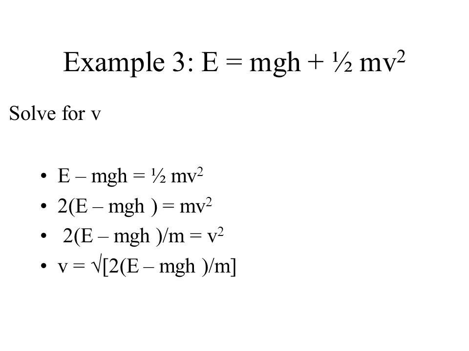 Example 3: E = mgh + ½ mv 2 E – mgh = ½ mv 2 2(E – mgh ) = mv 2 2(E – mgh )/m = v 2 v = [2(E – mgh )/m] Solve for v