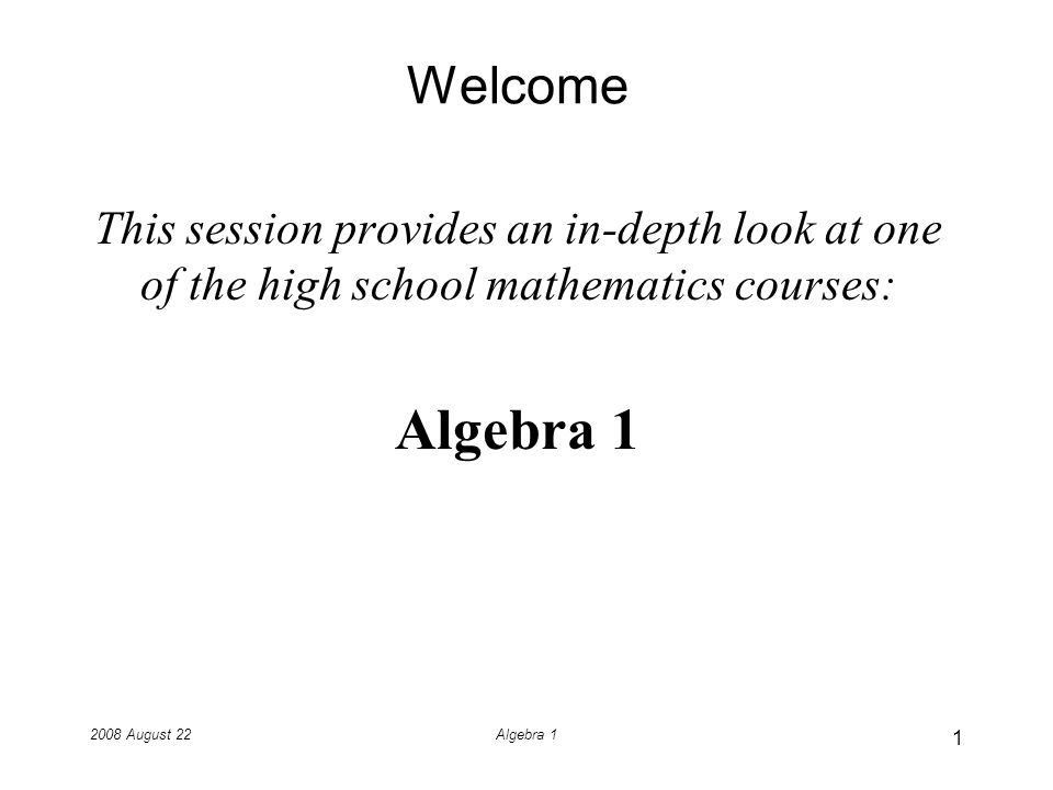 2008 August 22Algebra 1 Welcome This session provides an in-depth look at one of the high school mathematics courses: Algebra 1 1