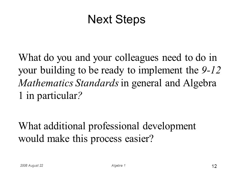 2008 August 22Algebra 1 Next Steps What do you and your colleagues need to do in your building to be ready to implement the 9-12 Mathematics Standards in general and Algebra 1 in particular.
