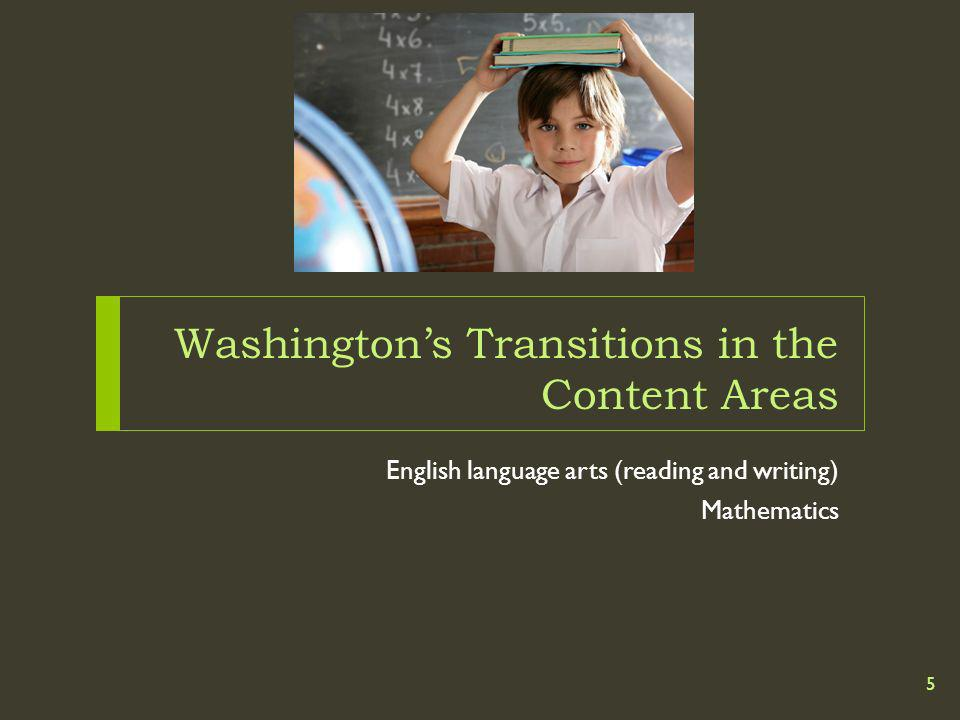 Washingtons Transitions in the Content Areas English language arts (reading and writing) Mathematics 5