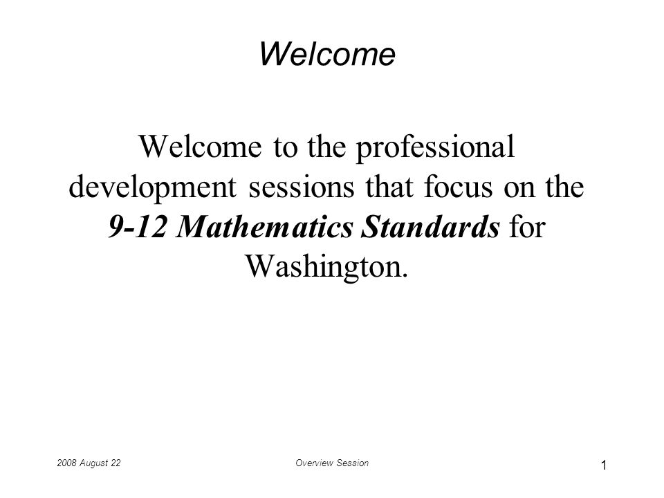 2008 August 22Overview Session Welcome Welcome to the professional development sessions that focus on the 9-12 Mathematics Standards for Washington.