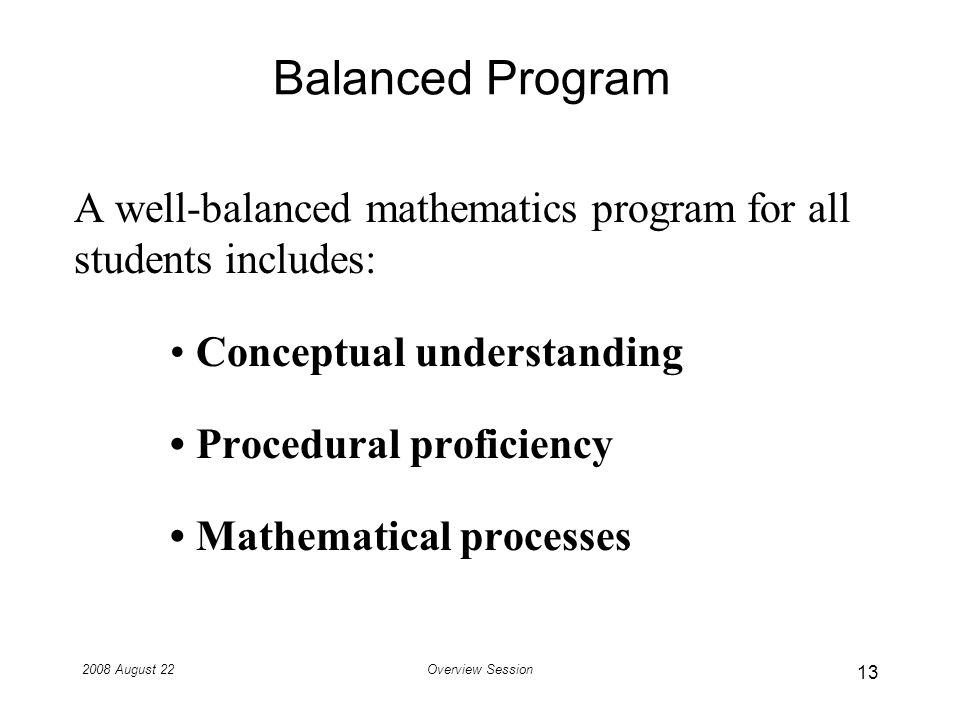 2008 August 22Overview Session Balanced Program A well-balanced mathematics program for all students includes: Conceptual understanding Procedural proficiency Mathematical processes 13
