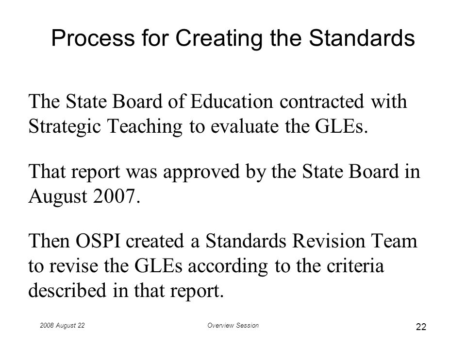 2008 August 22Overview Session Process for Creating the Standards The State Board of Education contracted with Strategic Teaching to evaluate the GLEs.