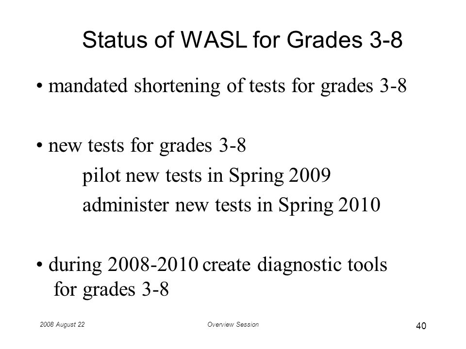 2008 August 22Overview Session Status of WASL for Grades 3-8 mandated shortening of tests for grades 3-8 new tests for grades 3-8 pilot new tests in Spring 2009 administer new tests in Spring 2010 during 2008-2010 create diagnostic tools for grades 3-8 40