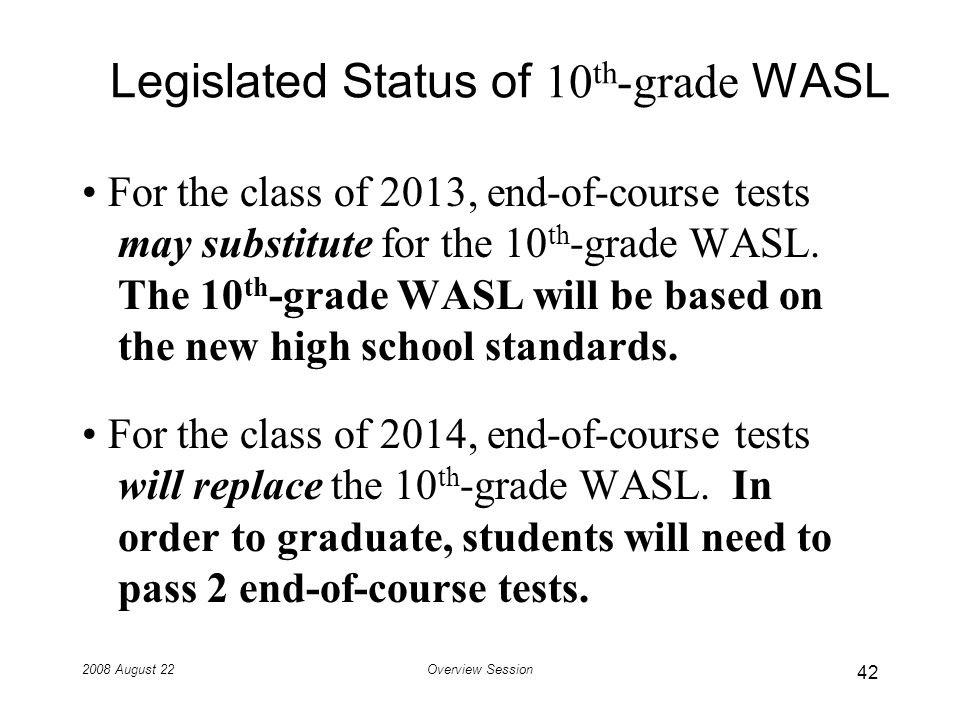 2008 August 22Overview Session Legislated Status of 10 th -grade WASL For the class of 2013, end-of-course tests may substitute for the 10 th -grade WASL.
