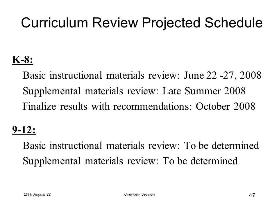 2008 August 22Overview Session Curriculum Review Projected Schedule K-8: Basic instructional materials review: June 22 -27, 2008 Supplemental materials review: Late Summer 2008 Finalize results with recommendations: October 2008 9-12: Basic instructional materials review: To be determined Supplemental materials review: To be determined 47