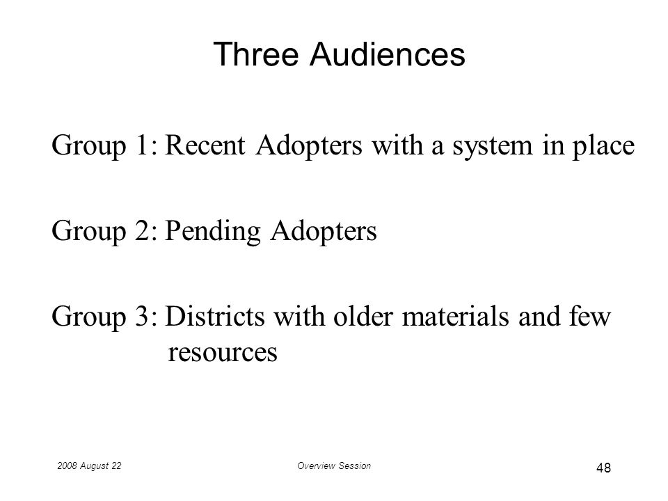 2008 August 22Overview Session Three Audiences Group 1: Recent Adopters with a system in place Group 2: Pending Adopters Group 3: Districts with older materials and few resources 48