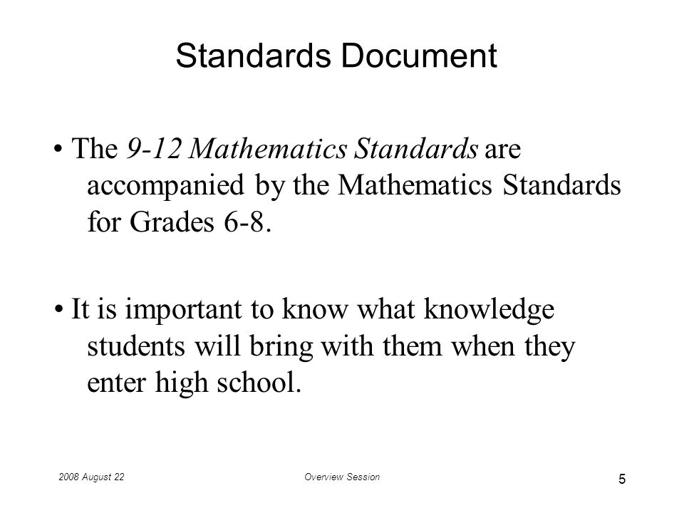 2008 August 22Overview Session Knowledge of Entering 9 th Graders Lets look at how the K-8 Mathematics Standards set up students for learning mathematics in high school.