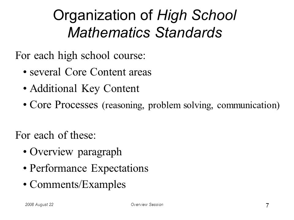 2008 August 22Overview Session Organization of High School Mathematics Standards For each high school course: several Core Content areas Additional Key Content Core Processes (reasoning, problem solving, communication) For each of these: Overview paragraph Performance Expectations Comments/Examples 7