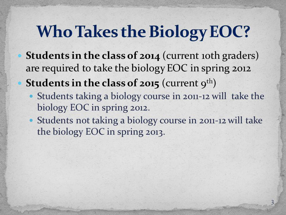 Students in the class of 2014 (current 10th graders) are required to take the biology EOC in spring 2012 Students in the class of 2015 (current 9 th ) Students taking a biology course in 2011-12 will take the biology EOC in spring 2012.